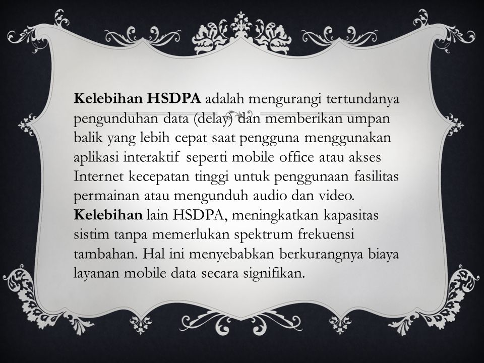 Kelebihan HSDPA adalah mengurangi tertundanya pengunduhan data (delay) dan memberikan umpan balik yang lebih cepat saat pengguna menggunakan aplikasi interaktif seperti mobile office atau akses Internet kecepatan tinggi untuk penggunaan fasilitas permainan atau mengunduh audio dan video.