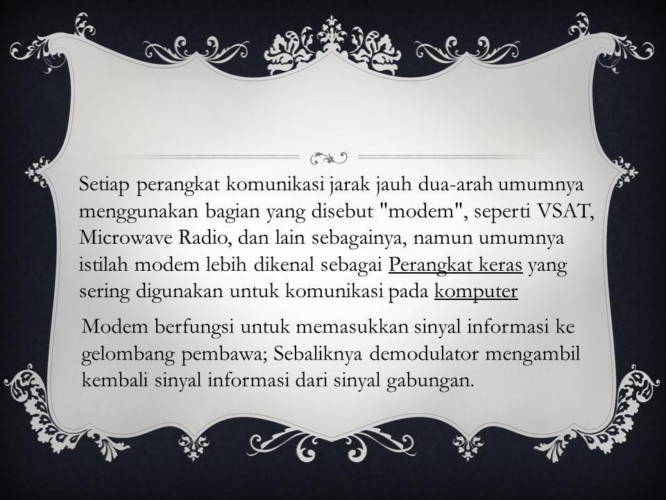 Setiap perangkat komunikasi jarak jauh dua-arah umumnya menggunakan bagian yang disebut modem , seperti VSAT, Microwave Radio, dan lain sebagainya, namun umumnya istilah modem lebih dikenal sebagai Perangkat keras yang sering digunakan untuk komunikasi pada komputer