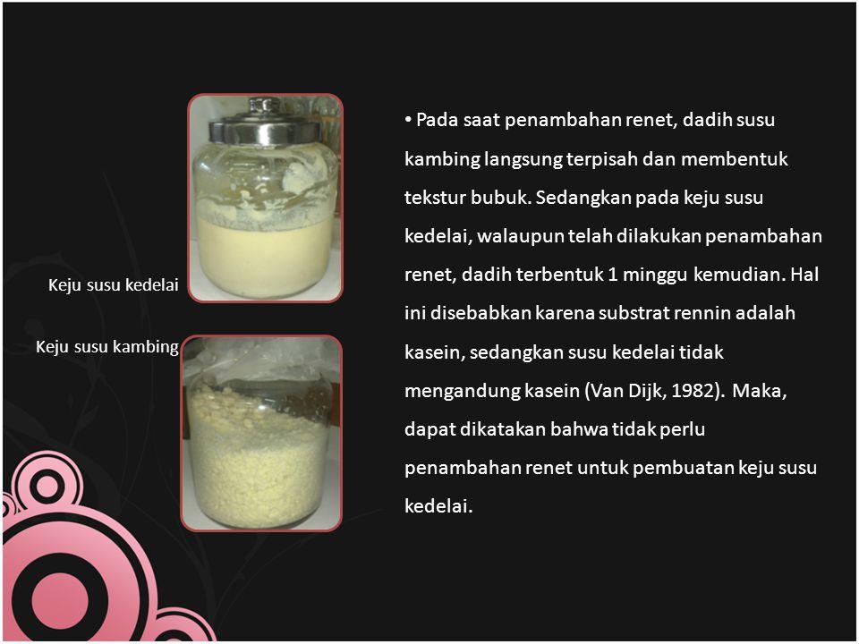 Pada saat penambahan renet, dadih susu kambing langsung terpisah dan membentuk tekstur bubuk. Sedangkan pada keju susu kedelai, walaupun telah dilakukan penambahan renet, dadih terbentuk 1 minggu kemudian. Hal ini disebabkan karena substrat rennin adalah kasein, sedangkan susu kedelai tidak mengandung kasein (Van Dijk, 1982). Maka, dapat dikatakan bahwa tidak perlu penambahan renet untuk pembuatan keju susu kedelai.