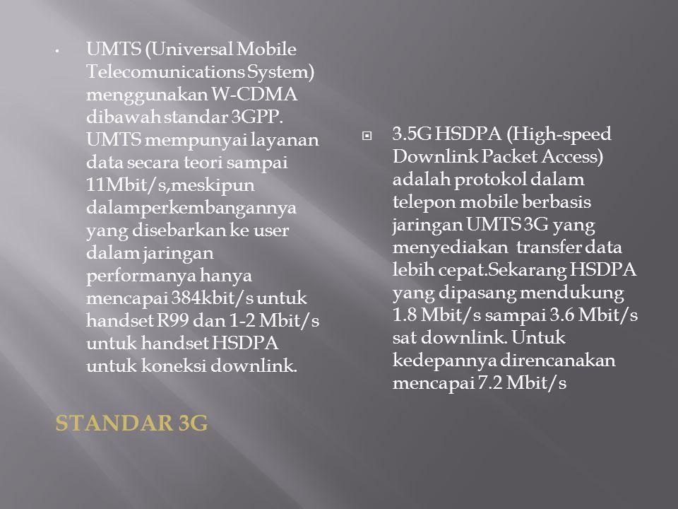 UMTS (Universal Mobile Telecomunications System) menggunakan W-CDMA dibawah standar 3GPP. UMTS mempunyai layanan data secara teori sampai 11Mbit/s,meskipun dalamperkembangannya yang disebarkan ke user dalam jaringan performanya hanya mencapai 384kbit/s untuk handset R99 dan 1-2 Mbit/s untuk handset HSDPA untuk koneksi downlink.