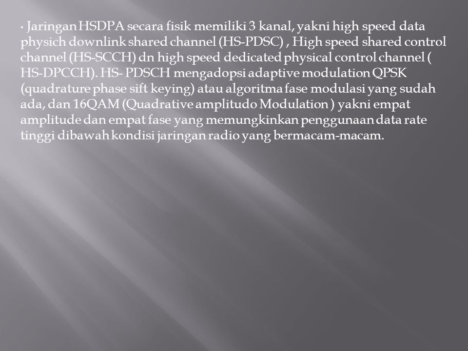 Jaringan HSDPA secara fisik memiliki 3 kanal, yakni high speed data physich downlink shared channel (HS-PDSC) , High speed shared control channel (HS-SCCH) dn high speed dedicated physical control channel ( HS-DPCCH).