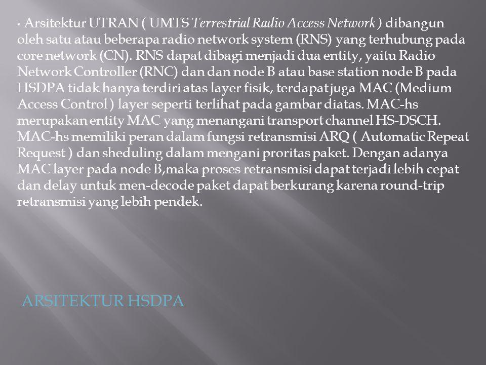 Arsitektur UTRAN ( UMTS Terrestrial Radio Access Network ) dibangun oleh satu atau beberapa radio network system (RNS) yang terhubung pada core network (CN). RNS dapat dibagi menjadi dua entity, yaitu Radio Network Controller (RNC) dan dan node B atau base station node B pada HSDPA tidak hanya terdiri atas layer fisik, terdapat juga MAC (Medium Access Control ) layer seperti terlihat pada gambar diatas. MAC-hs merupakan entity MAC yang menangani transport channel HS-DSCH. MAC-hs memiliki peran dalam fungsi retransmisi ARQ ( Automatic Repeat Request ) dan sheduling dalam mengani proritas paket. Dengan adanya MAC layer pada node B,maka proses retransmisi dapat terjadi lebih cepat dan delay untuk men-decode paket dapat berkurang karena round-trip retransmisi yang lebih pendek.