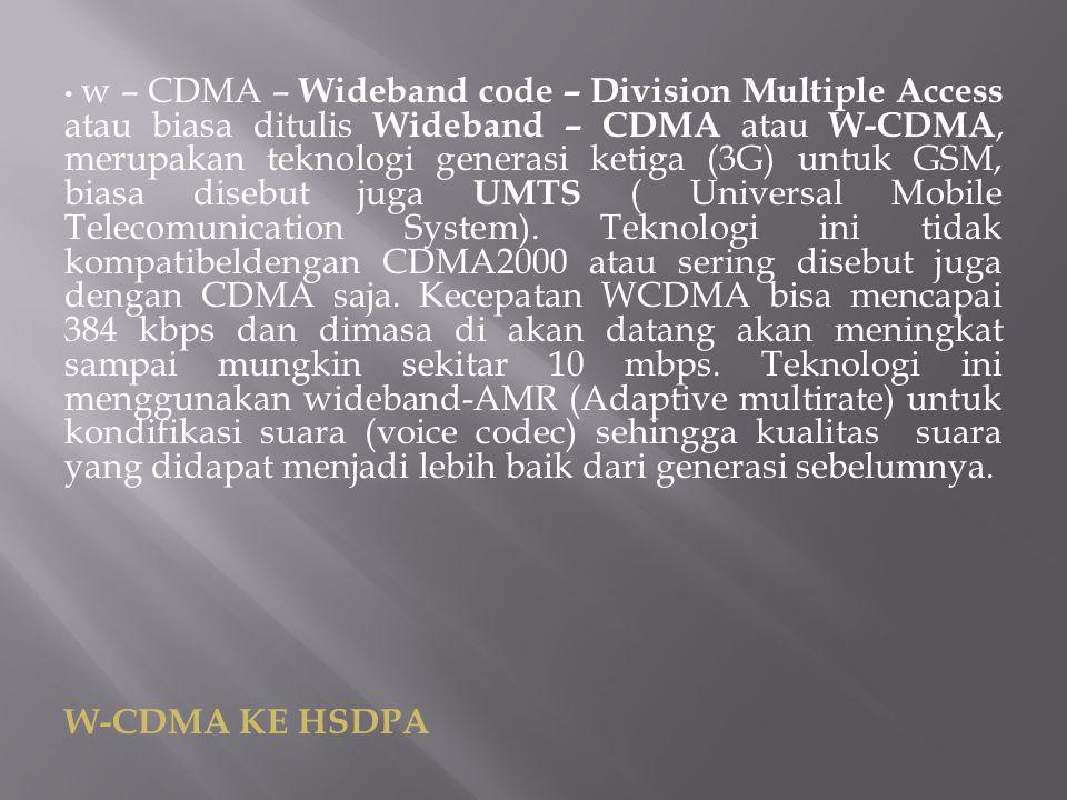 w – CDMA – Wideband code – Division Multiple Access atau biasa ditulis Wideband – CDMA atau W-CDMA, merupakan teknologi generasi ketiga (3G) untuk GSM, biasa disebut juga UMTS ( Universal Mobile Telecomunication System). Teknologi ini tidak kompatibeldengan CDMA2000 atau sering disebut juga dengan CDMA saja. Kecepatan WCDMA bisa mencapai 384 kbps dan dimasa di akan datang akan meningkat sampai mungkin sekitar 10 mbps. Teknologi ini menggunakan wideband-AMR (Adaptive multirate) untuk kondifikasi suara (voice codec) sehingga kualitas suara yang didapat menjadi lebih baik dari generasi sebelumnya.