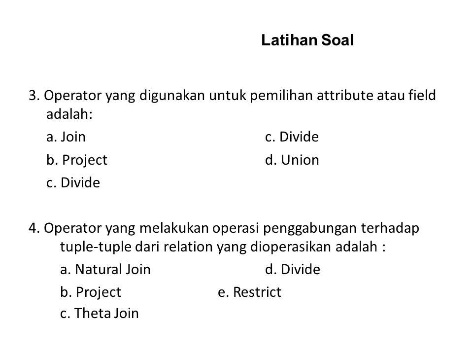 Latihan Soal 3. Operator yang digunakan untuk pemilihan attribute atau field adalah: a. Join c. Divide.