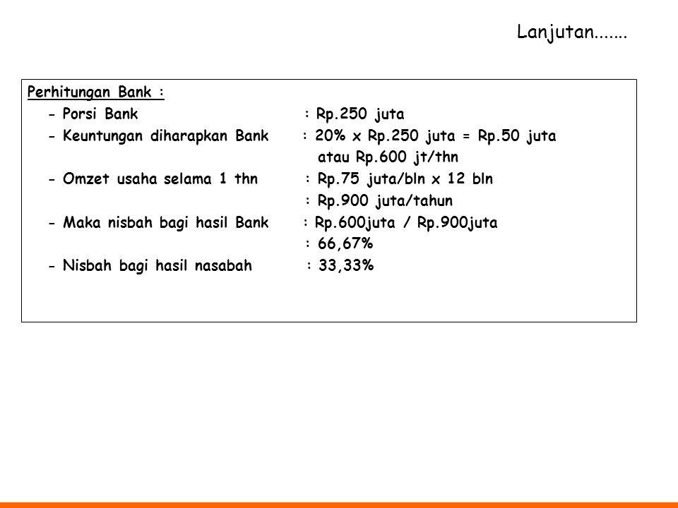 Lanjutan....... Perhitungan Bank : - Porsi Bank : Rp.250 juta
