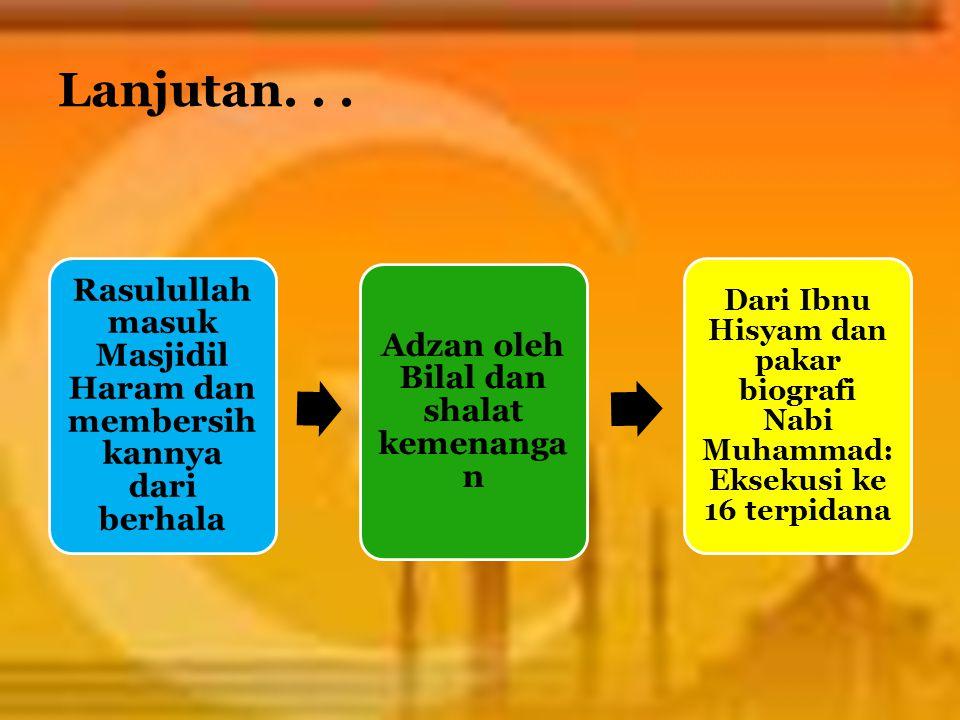 Lanjutan. . . Rasulullah masuk Masjidil Haram dan membersihkannya dari berhala. Adzan oleh Bilal dan shalat kemenangan.