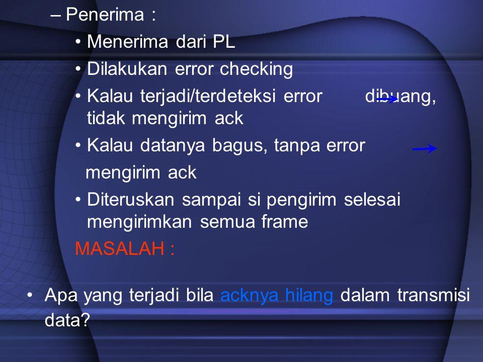 Penerima : Menerima dari PL. Dilakukan error checking. Kalau terjadi/terdeteksi error dibuang, tidak mengirim ack.