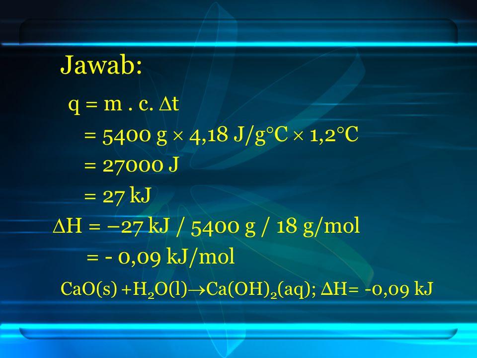 Jawab: q = m . c. t = 5400 g  4,18 J/gC  1,2C = 27000 J = 27 kJ