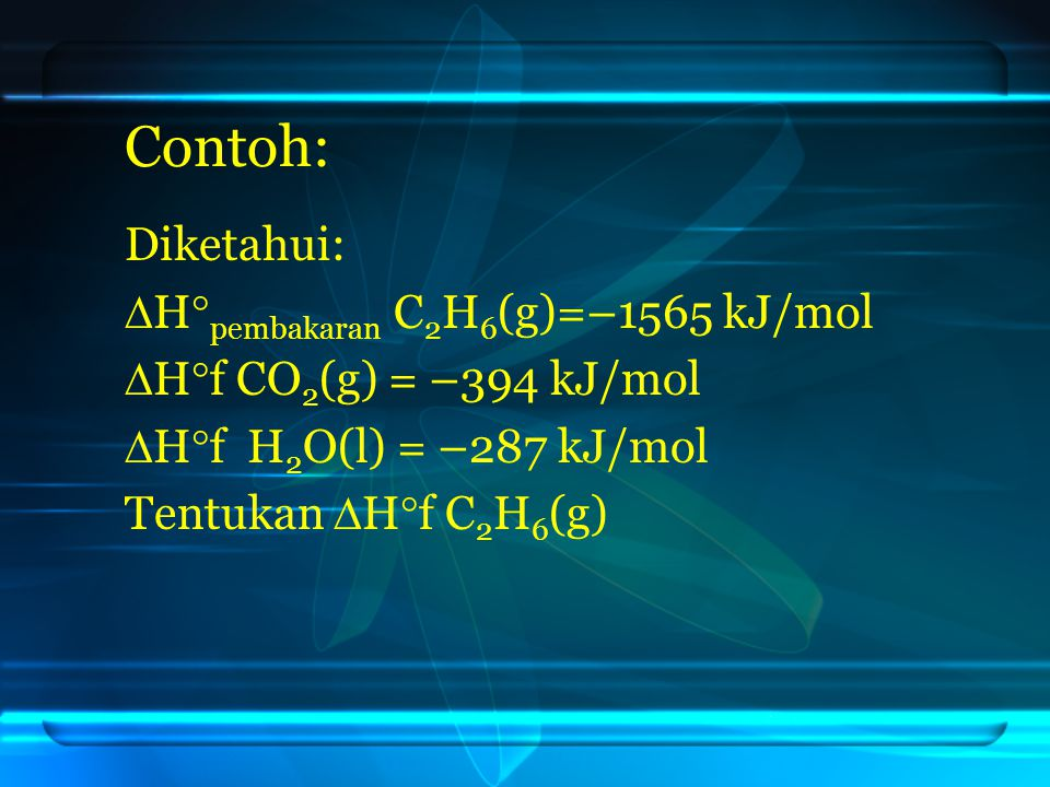 Contoh: Diketahui: Hpembakaran C2H6(g)=–1565 kJ/mol