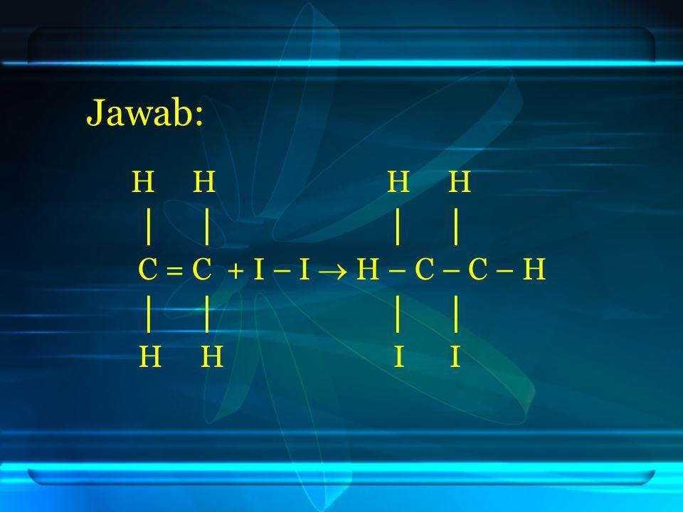 Jawab: H H H H. │ │ │ │ C = C + I – I  H – C – C – H.