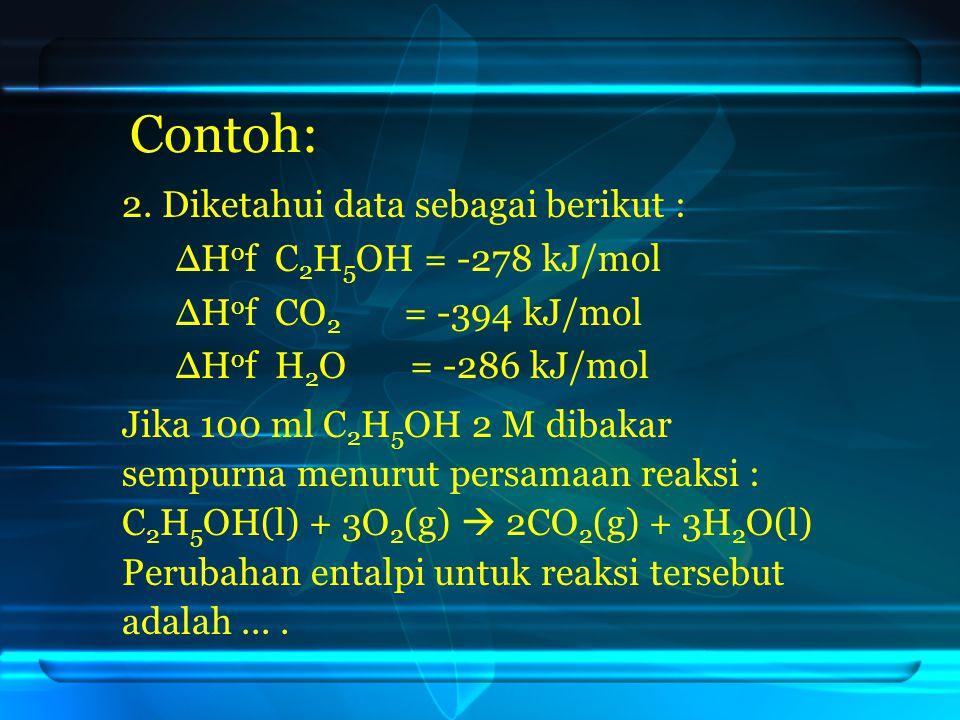 Contoh: 2. Diketahui data sebagai berikut : ∆Hof C2H5OH = -278 kJ/mol