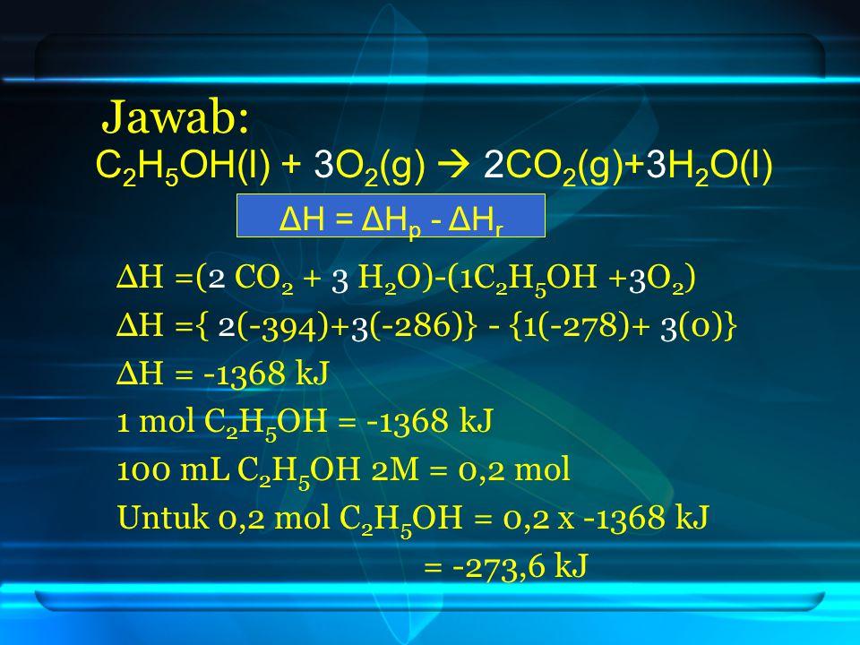 Jawab: C2H5OH(l) + 3O2(g)  2CO2(g)+3H2O(l) ΔH = ΔHp - ΔHr