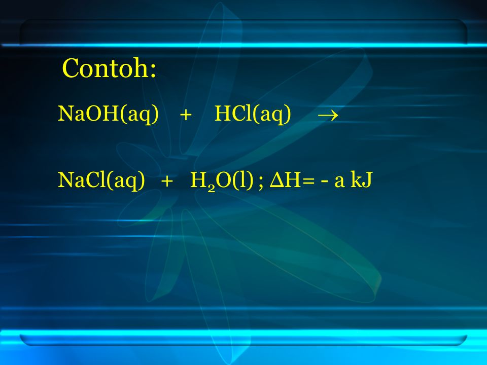 Contoh: NaOH(aq) + HCl(aq)  NaCl(aq) + H2O(l) ; ΔH= - a kJ