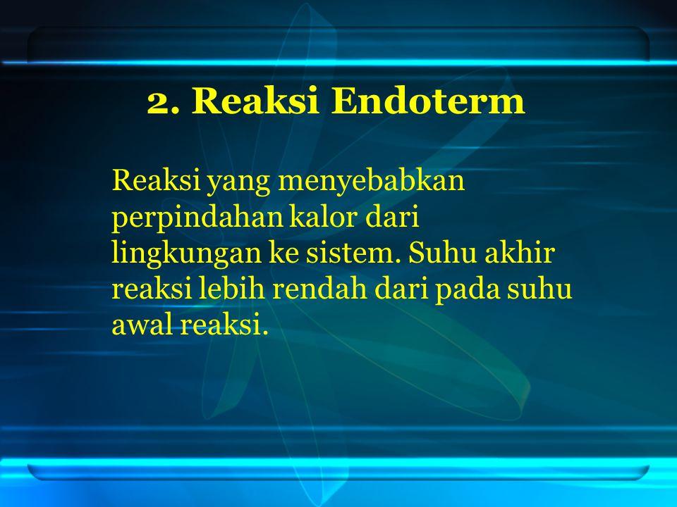 2. Reaksi Endoterm Reaksi yang menyebabkan perpindahan kalor dari lingkungan ke sistem.