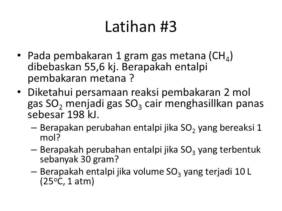 Latihan #3 Pada pembakaran 1 gram gas metana (CH4) dibebaskan 55,6 kj. Berapakah entalpi pembakaran metana