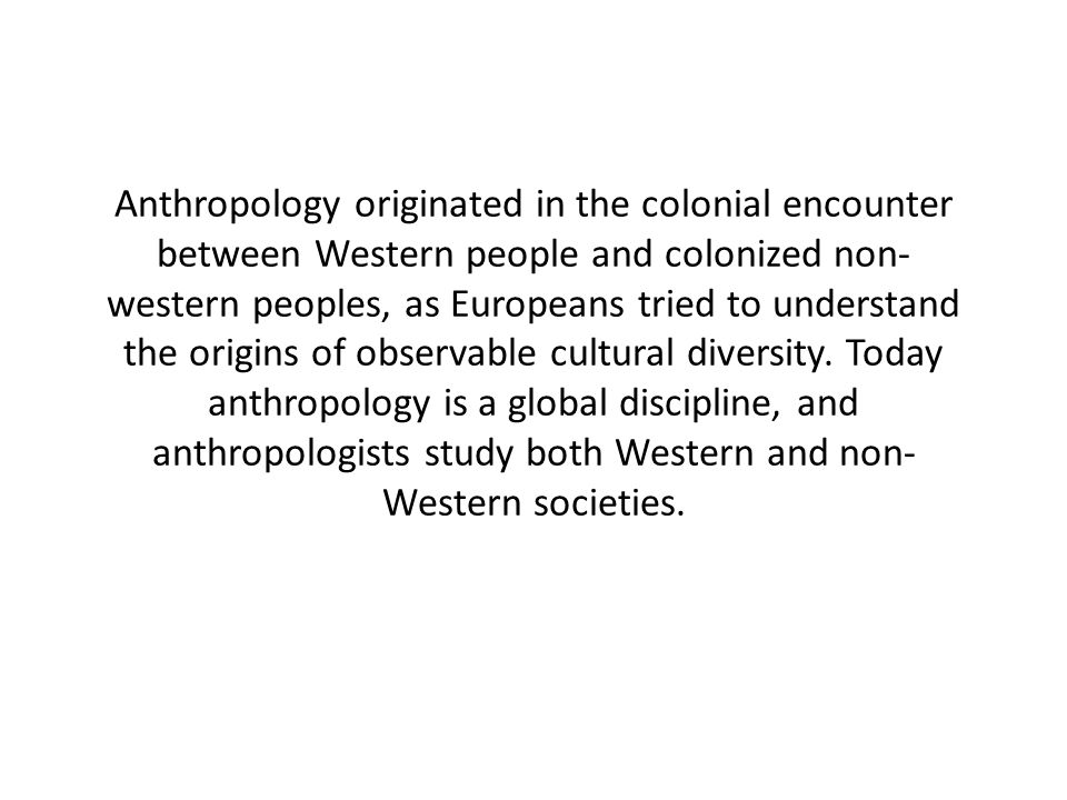 Anthropology originated in the colonial encounter between Western people and colonized non-western peoples, as Europeans tried to understand the origins of observable cultural diversity.