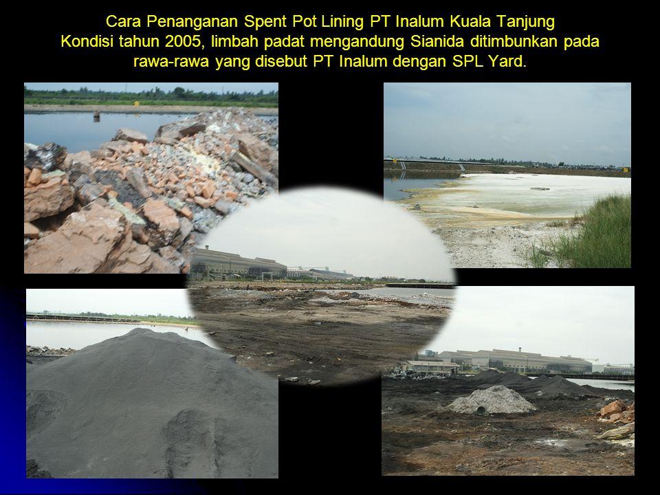Cara Penanganan Spent Pot Lining PT Inalum Kuala Tanjung Kondisi tahun 2005, limbah padat mengandung Sianida ditimbunkan pada rawa-rawa yang disebut PT Inalum dengan SPL Yard.
