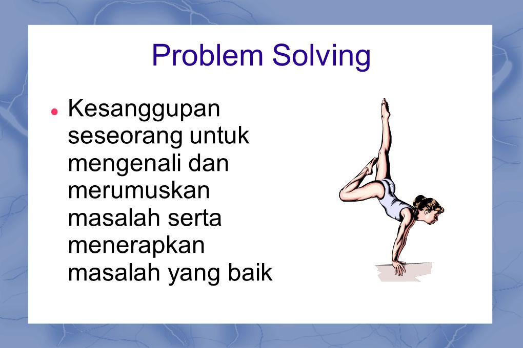 Problem Solving Kesanggupan seseorang untuk mengenali dan merumuskan masalah serta menerapkan masalah yang baik.