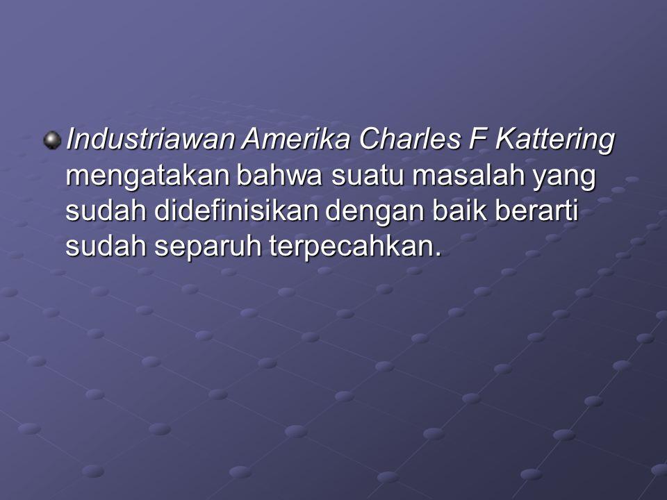 Industriawan Amerika Charles F Kattering mengatakan bahwa suatu masalah yang sudah didefinisikan dengan baik berarti sudah separuh terpecahkan.