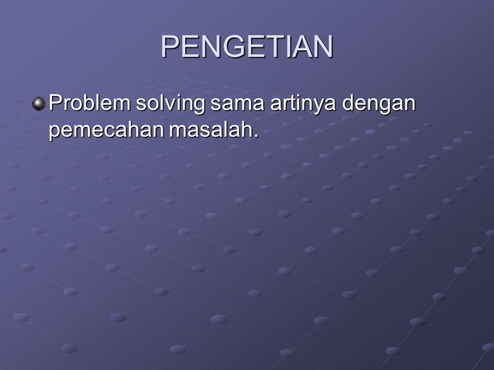 PENGETIAN Problem solving sama artinya dengan pemecahan masalah.