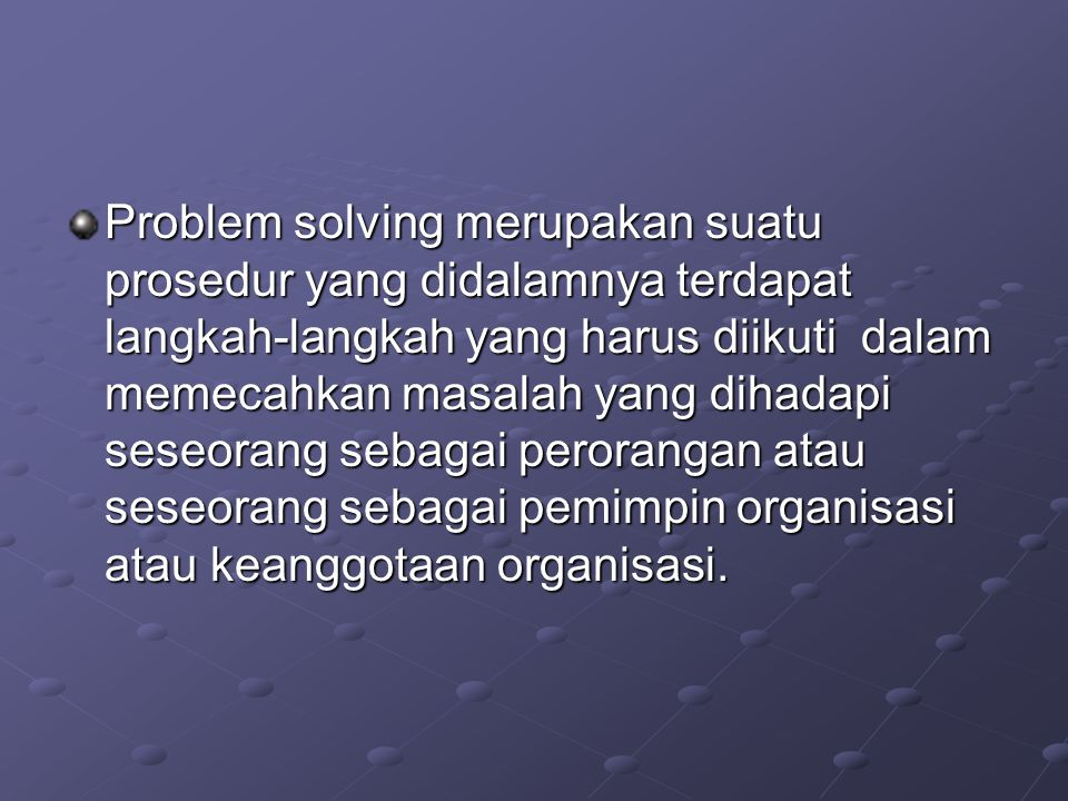 Problem solving merupakan suatu prosedur yang didalamnya terdapat langkah-langkah yang harus diikuti dalam memecahkan masalah yang dihadapi seseorang sebagai perorangan atau seseorang sebagai pemimpin organisasi atau keanggotaan organisasi.
