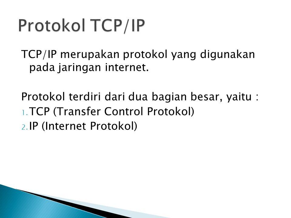 Protokol TCP/IP TCP/IP merupakan protokol yang digunakan pada jaringan internet. Protokol terdiri dari dua bagian besar, yaitu :