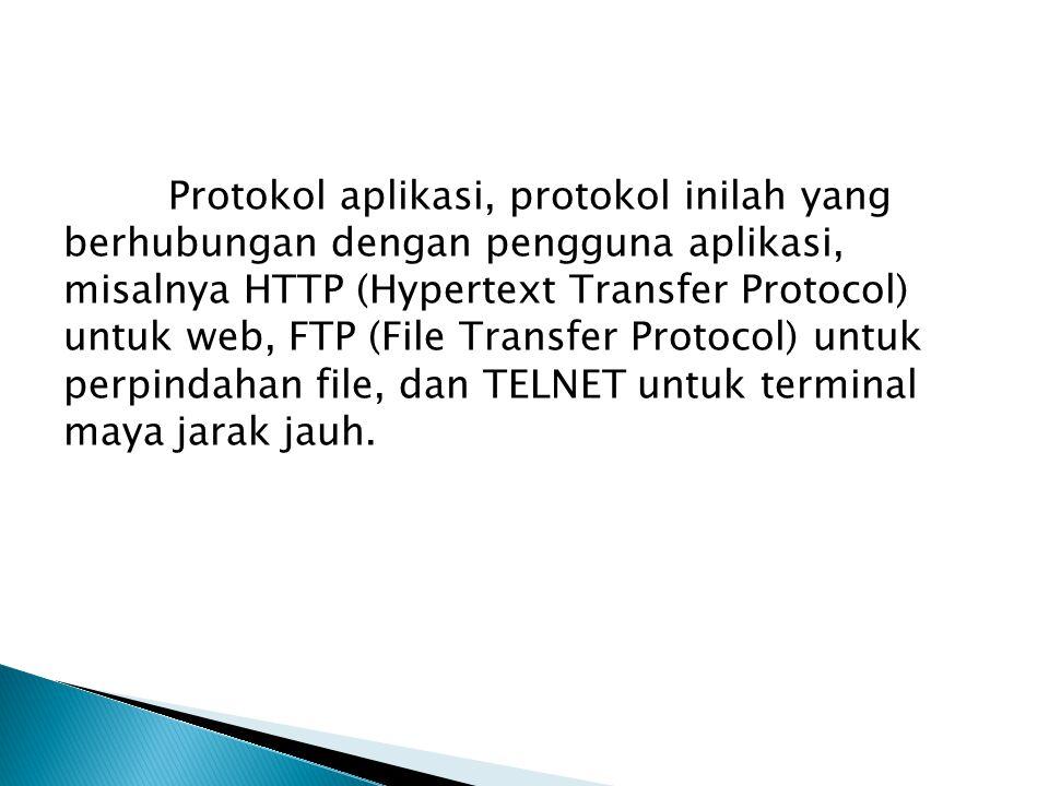 Protokol aplikasi, protokol inilah yang berhubungan dengan pengguna aplikasi, misalnya HTTP (Hypertext Transfer Protocol) untuk web, FTP (File Transfer Protocol) untuk perpindahan file, dan TELNET untuk terminal maya jarak jauh.