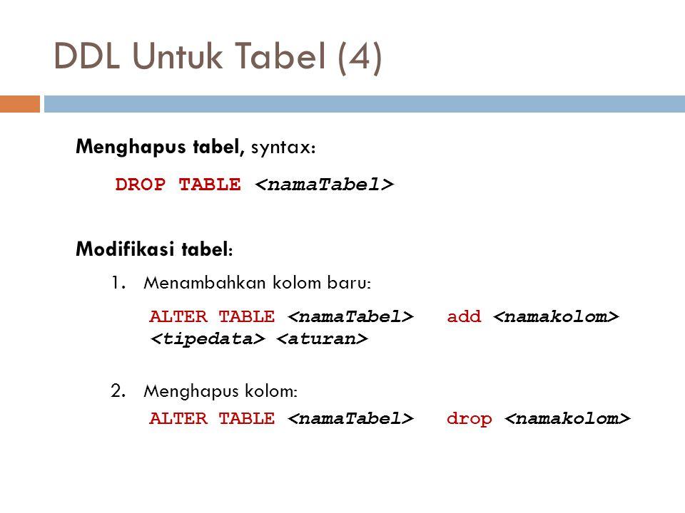 DDL Untuk Tabel (4) Menghapus tabel, syntax: DROP TABLE <namaTabel> Modifikasi tabel: 1. Menambahkan kolom baru: