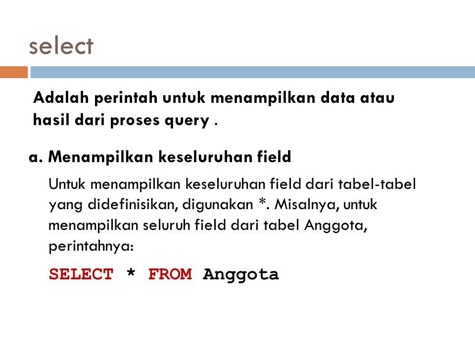 select Adalah perintah untuk menampilkan data atau hasil dari proses query . a. Menampilkan keseluruhan field.