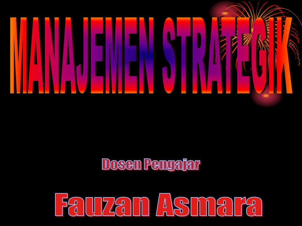 MANAJEMEN STRATEGIK Dosen Pengajar Fauzan Asmara