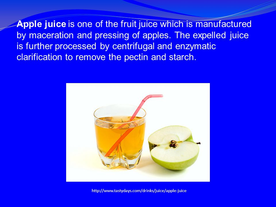 Apple juice is one of the fruit juice which is manufactured by maceration and pressing of apples. The expelled juice is further processed by centrifugal and enzymatic clarification to remove the pectin and starch.