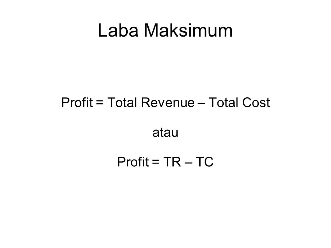 Profit = Total Revenue – Total Cost atau Profit = TR – TC