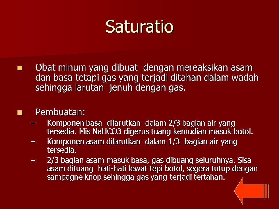Saturatio Obat minum yang dibuat dengan mereaksikan asam dan basa tetapi gas yang terjadi ditahan dalam wadah sehingga larutan jenuh dengan gas.