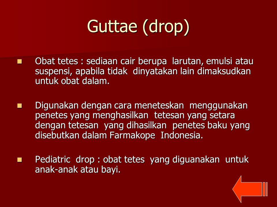 Guttae (drop) Obat tetes : sediaan cair berupa larutan, emulsi atau suspensi, apabila tidak dinyatakan lain dimaksudkan untuk obat dalam.