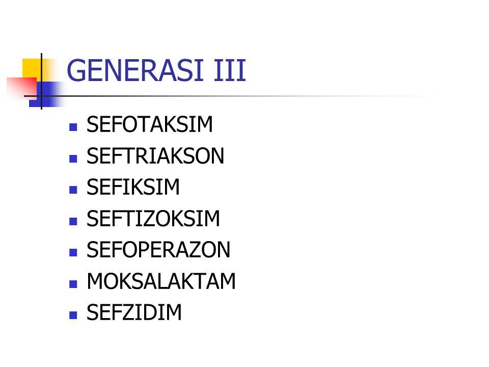 GENERASI III SEFOTAKSIM SEFTRIAKSON SEFIKSIM SEFTIZOKSIM SEFOPERAZON