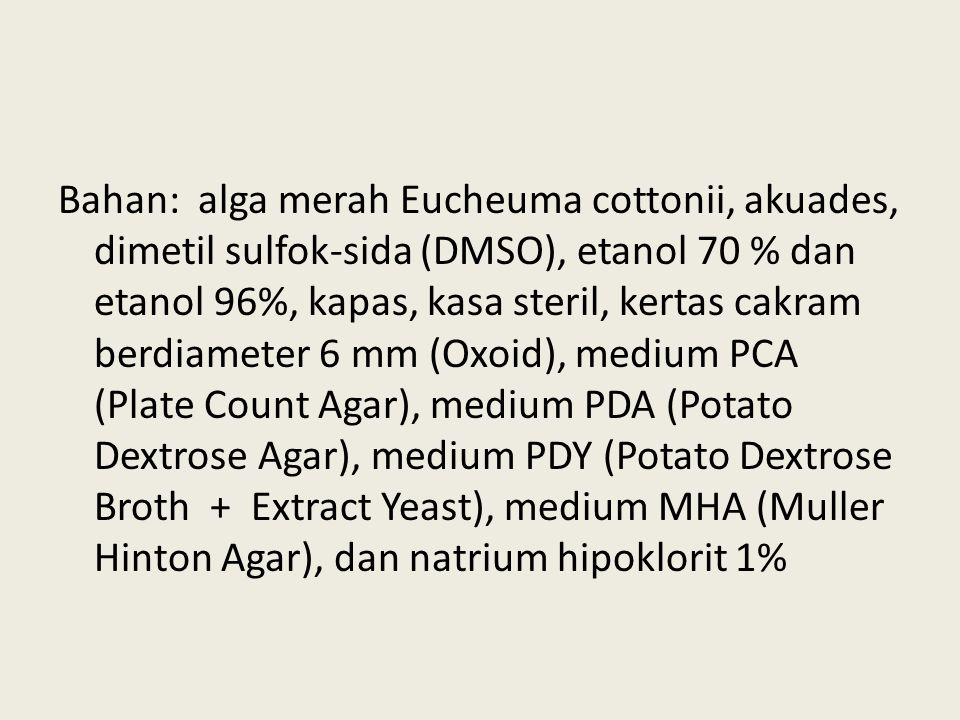 Bahan: alga merah Eucheuma cottonii, akuades, dimetil sulfok-sida (DMSO), etanol 70 % dan etanol 96%, kapas, kasa steril, kertas cakram berdiameter 6 mm (Oxoid), medium PCA (Plate Count Agar), medium PDA (Potato Dextrose Agar), medium PDY (Potato Dextrose Broth + Extract Yeast), medium MHA (Muller Hinton Agar), dan natrium hipoklorit 1%