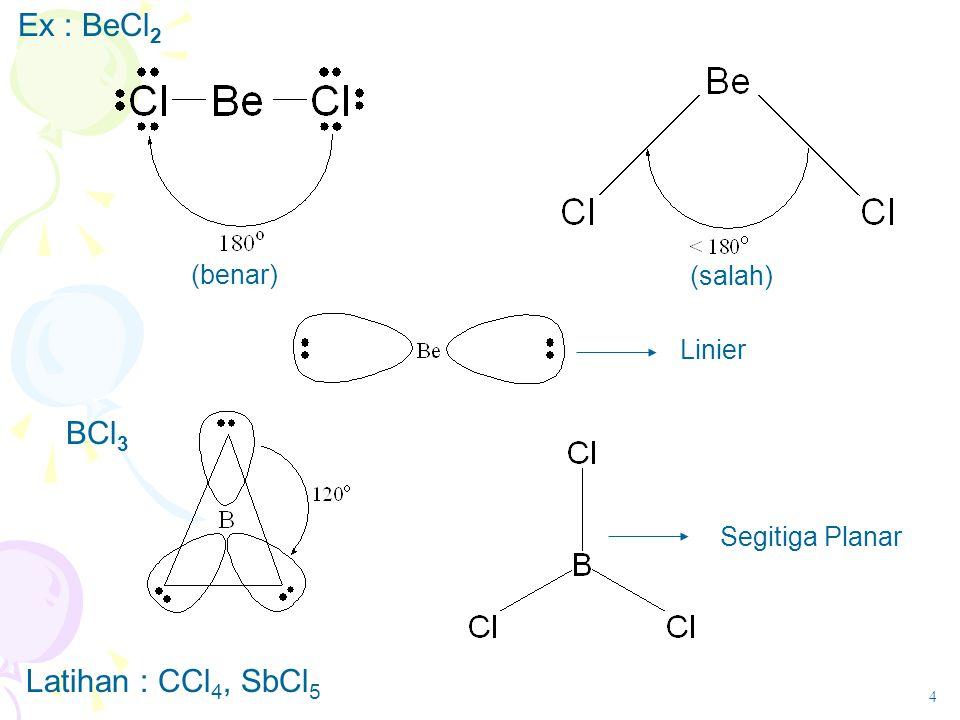 Ex : BeCl2 BCl3 Latihan : CCl4, SbCl5 (benar) (salah) Linier