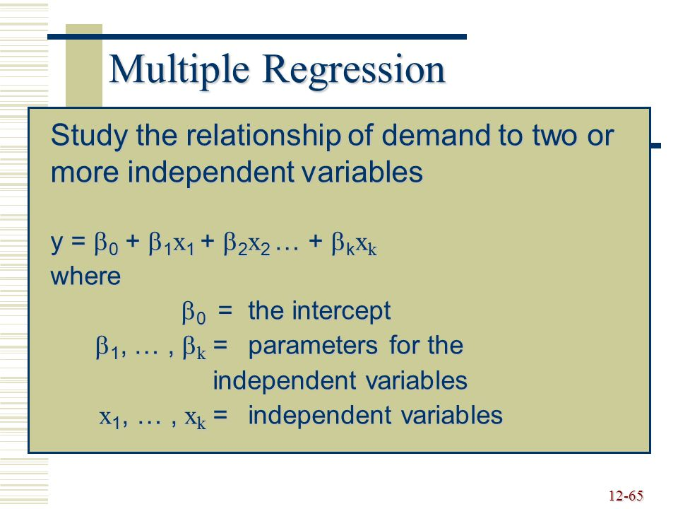 Multiple Regression Study the relationship of demand to two or more independent variables. y = 0 + 1x1 + 2x2 … + kxk.