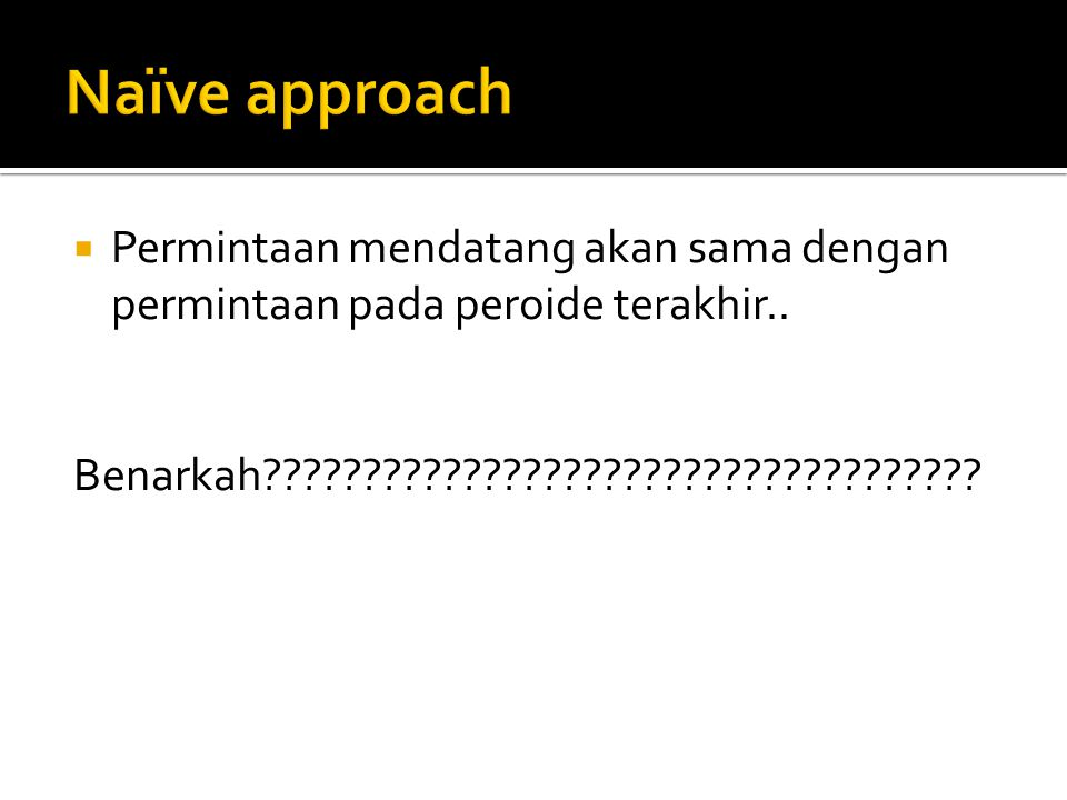 Naïve approach Permintaan mendatang akan sama dengan permintaan pada peroide terakhir..