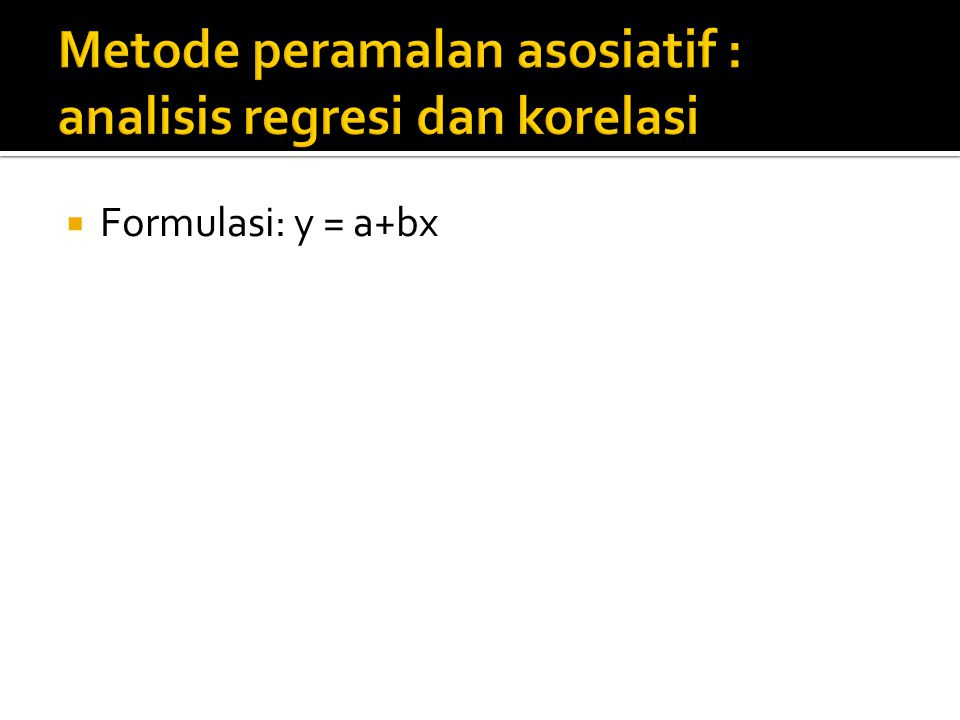Metode peramalan asosiatif : analisis regresi dan korelasi