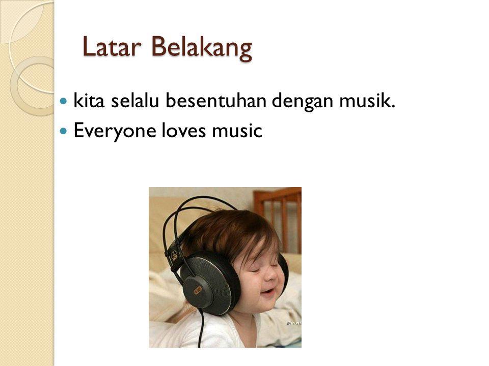 Latar Belakang kita selalu besentuhan dengan musik.