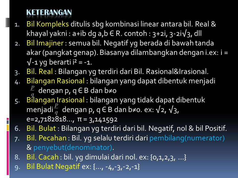 Keterangan Bil Kompleks ditulis sbg kombinasi linear antara bil. Real & khayal yakni : a+ib dg a,b Є R. contoh : 3+2i, 3-2i√3, dll.