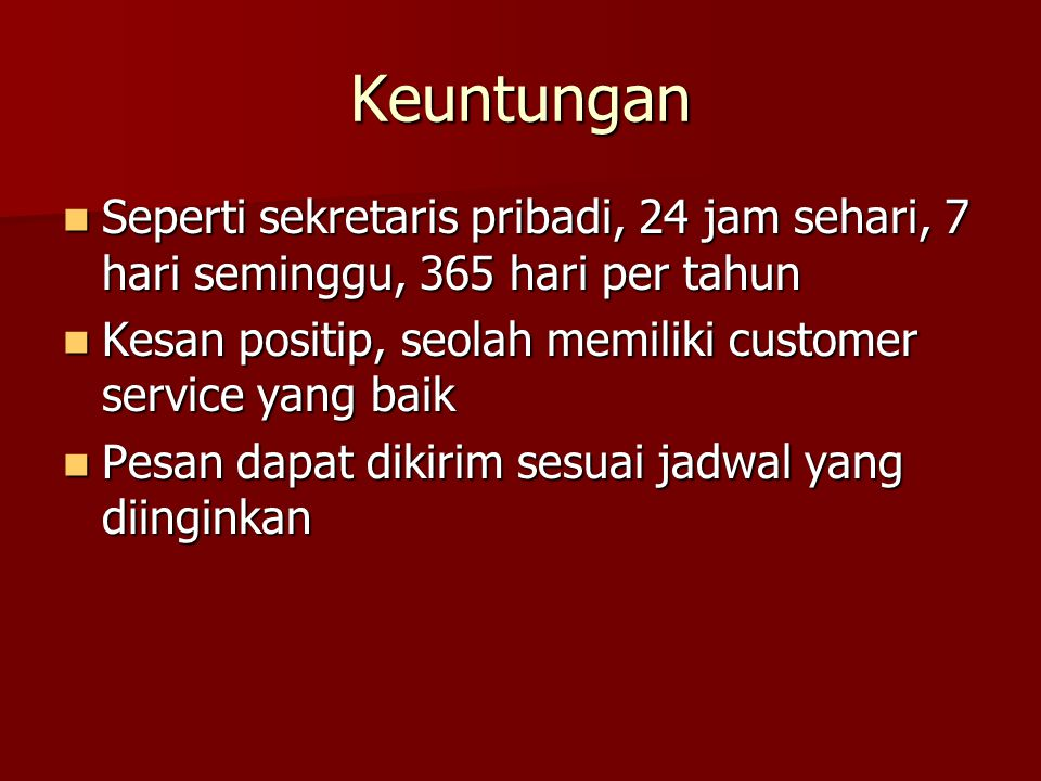 Keuntungan Seperti sekretaris pribadi, 24 jam sehari, 7 hari seminggu, 365 hari per tahun. Kesan positip, seolah memiliki customer service yang baik.