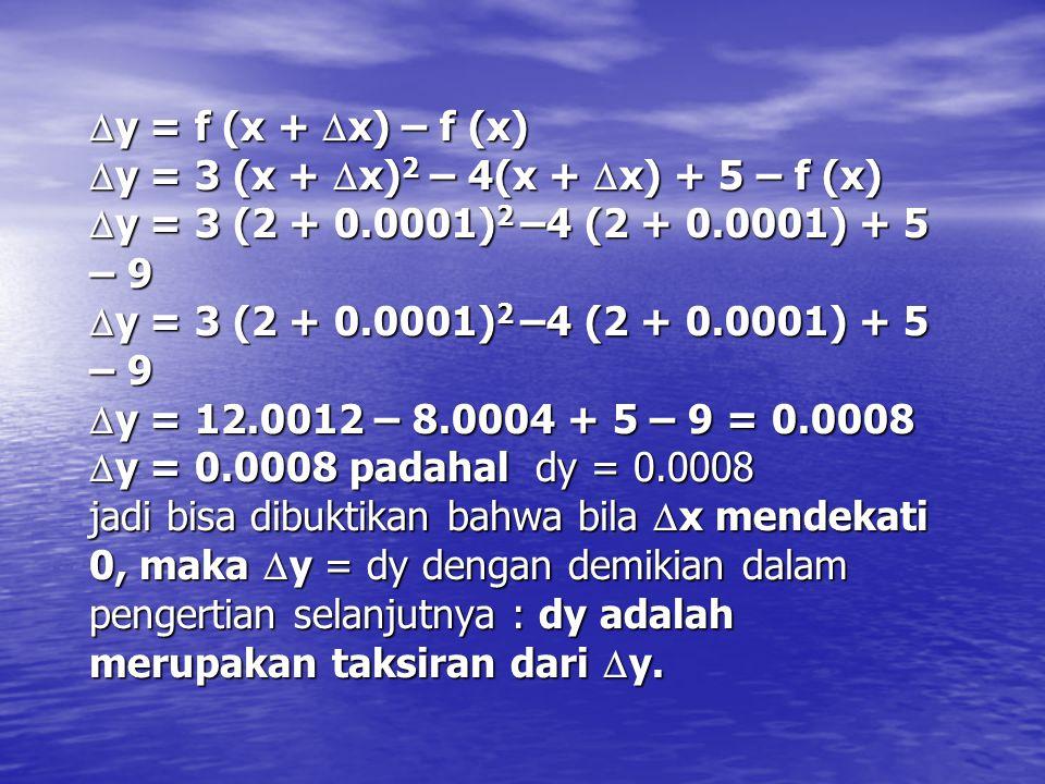 y = f (x + x) – f (x) y = 3 (x + x)2 – 4(x + x) + 5 – f (x) y = 3 (2 + 0.0001)2 –4 (2 + 0.0001) + 5 – 9 y = 3 (2 + 0.0001)2 –4 (2 + 0.0001) + 5 – 9 y = 12.0012 – 8.0004 + 5 – 9 = 0.0008 y = 0.0008 padahal dy = 0.0008 jadi bisa dibuktikan bahwa bila x mendekati 0, maka y = dy dengan demikian dalam pengertian selanjutnya : dy adalah merupakan taksiran dari y.