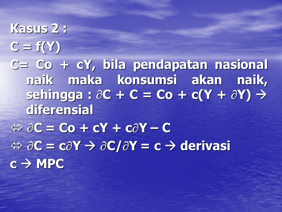 Kasus 2 : C = f(Y) C= Co + cY, bila pendapatan nasional naik maka konsumsi akan naik, sehingga : C + C = Co + c(Y + Y)  diferensial.