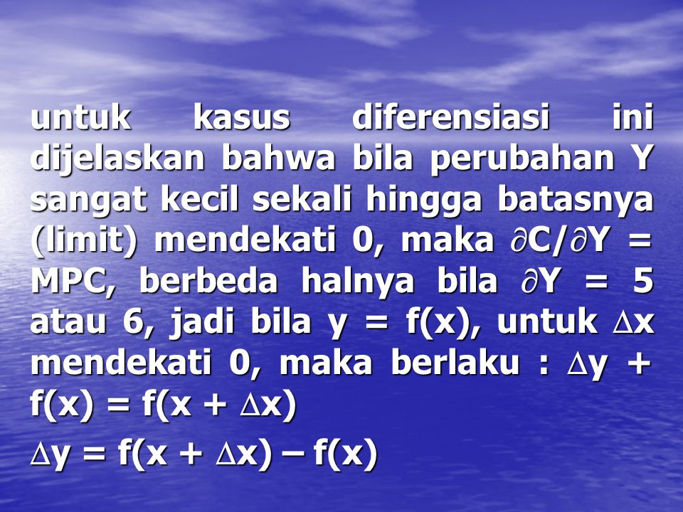 untuk kasus diferensiasi ini dijelaskan bahwa bila perubahan Y sangat kecil sekali hingga batasnya (limit) mendekati 0, maka C/Y = MPC, berbeda halnya bila Y = 5 atau 6, jadi bila y = f(x), untuk x mendekati 0, maka berlaku : y + f(x) = f(x + x)