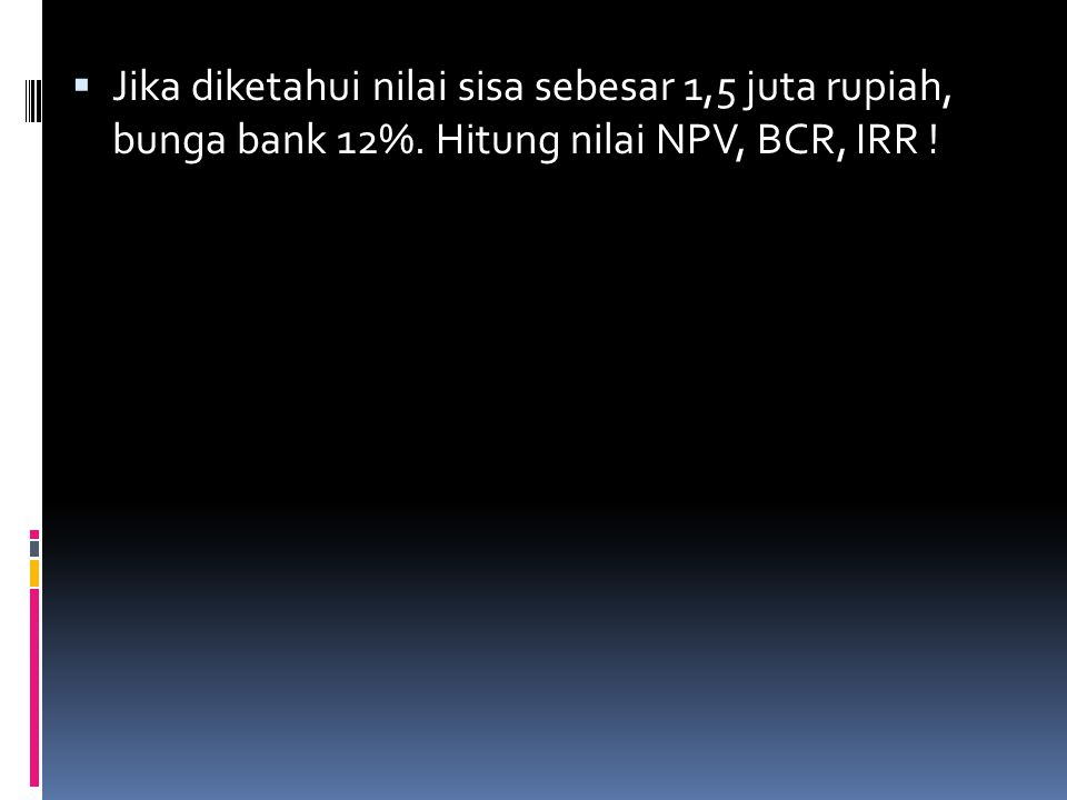 Jika diketahui nilai sisa sebesar 1,5 juta rupiah, bunga bank 12%