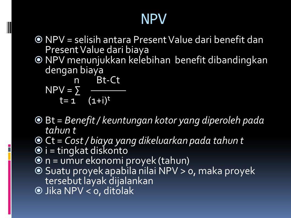 NPV NPV = selisih antara Present Value dari benefit dan Present Value dari biaya. NPV menunjukkan kelebihan benefit dibandingkan dengan biaya.