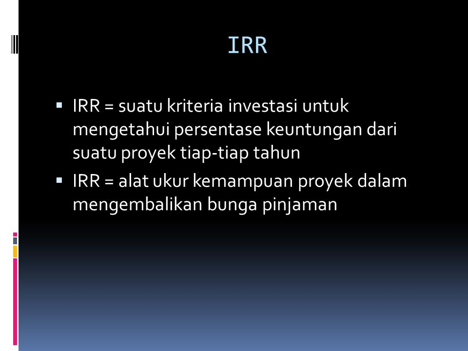 IRR IRR = suatu kriteria investasi untuk mengetahui persentase keuntungan dari suatu proyek tiap-tiap tahun.