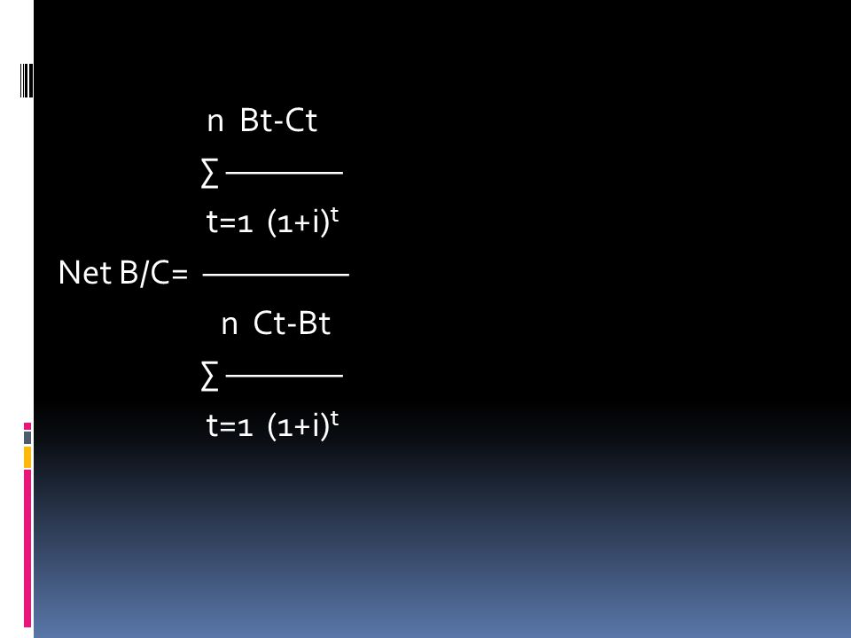 n Bt-Ct ∑ ———— t=1 (1+i)t Net B/C= ————— n Ct-Bt